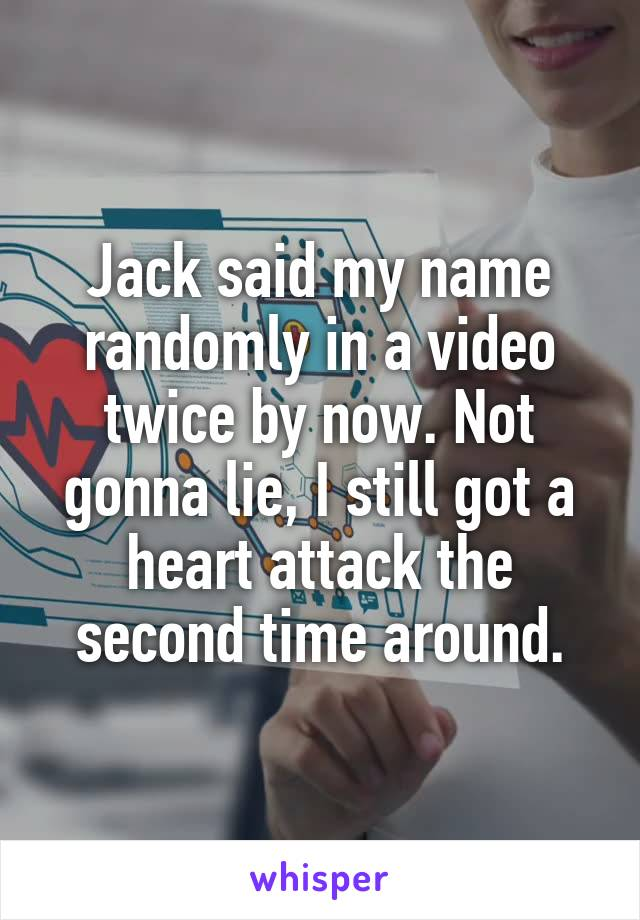 Jack said my name randomly in a video twice by now. Not gonna lie, I still got a heart attack the second time around.