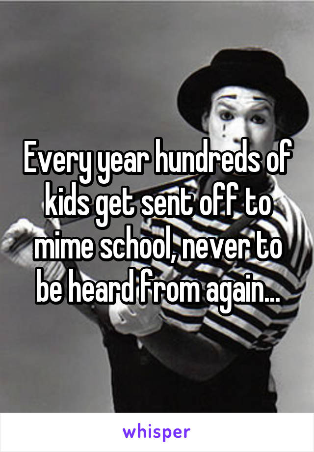Every year hundreds of kids get sent off to mime school, never to be heard from again...