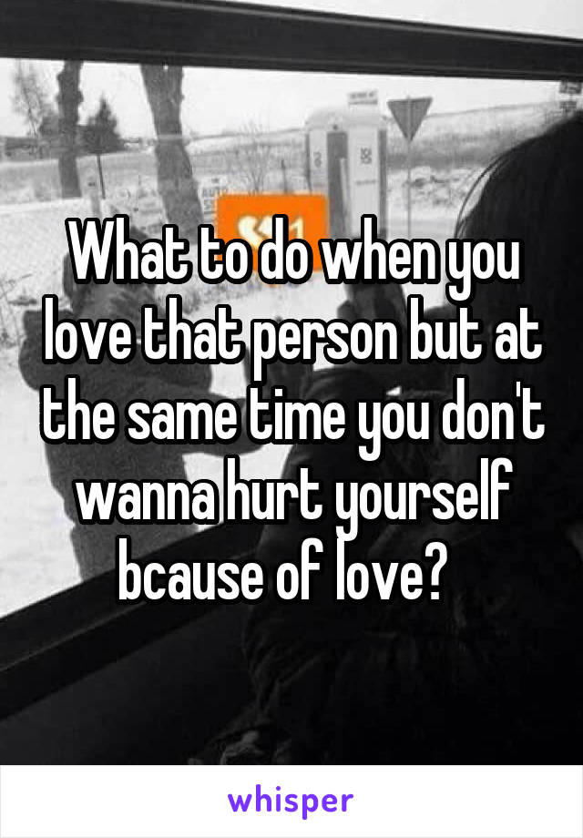 What to do when you love that person but at the same time you don't wanna hurt yourself bcause of love?