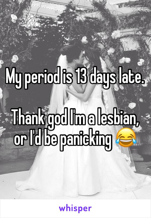 My period is 13 days late.  Thank god I'm a lesbian, or I'd be panicking 😂
