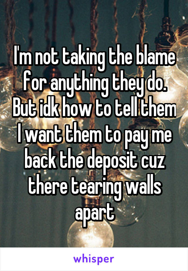 I'm not taking the blame for anything they do. But idk how to tell them I want them to pay me back the deposit cuz there tearing walls apart