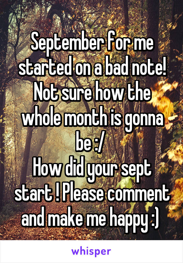September for me started on a bad note! Not sure how the whole month is gonna be :/  How did your sept start ! Please comment and make me happy :)
