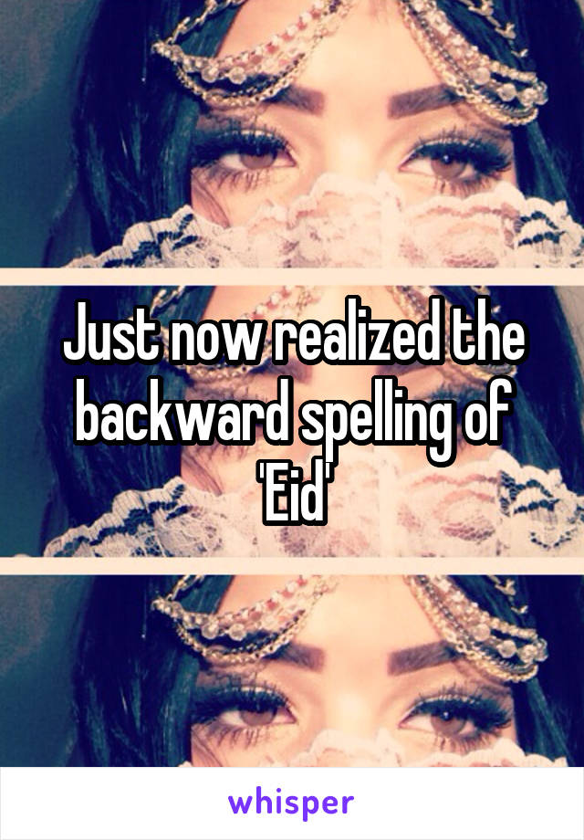 Just now realized the backward spelling of 'Eid'