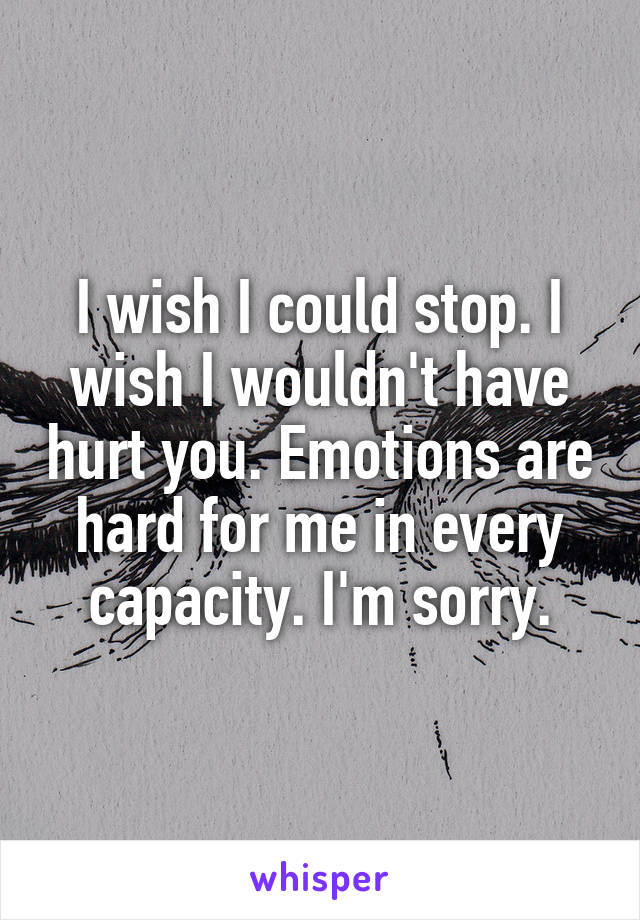 I wish I could stop. I wish I wouldn't have hurt you. Emotions are hard for me in every capacity. I'm sorry.