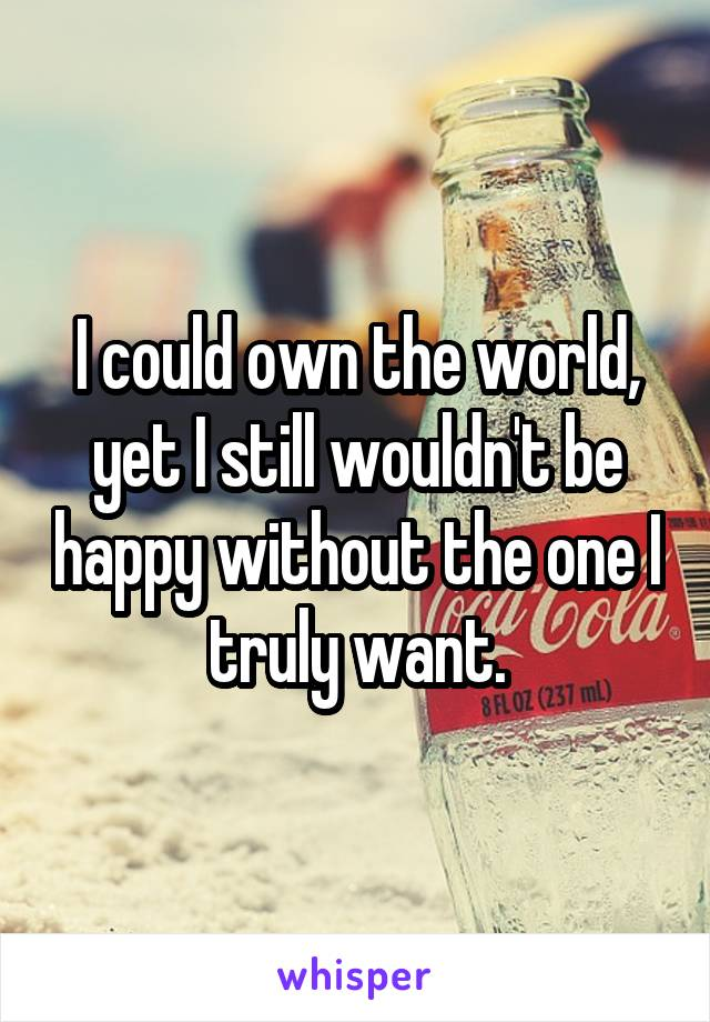 I could own the world, yet I still wouldn't be happy without the one I truly want.