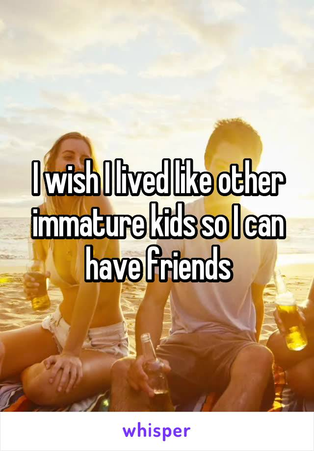 I wish I lived like other immature kids so I can have friends