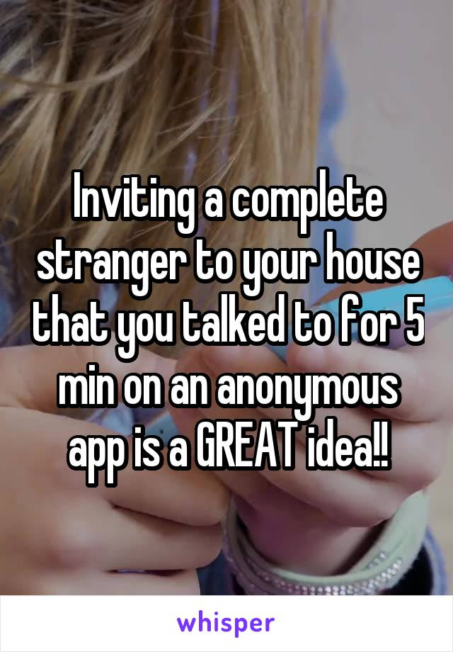 Inviting a complete stranger to your house that you talked to for 5 min on an anonymous app is a GREAT idea!!