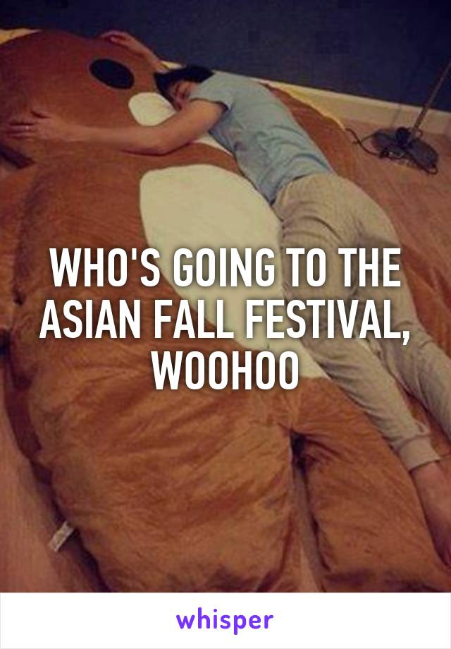 WHO'S GOING TO THE ASIAN FALL FESTIVAL, WOOHOO