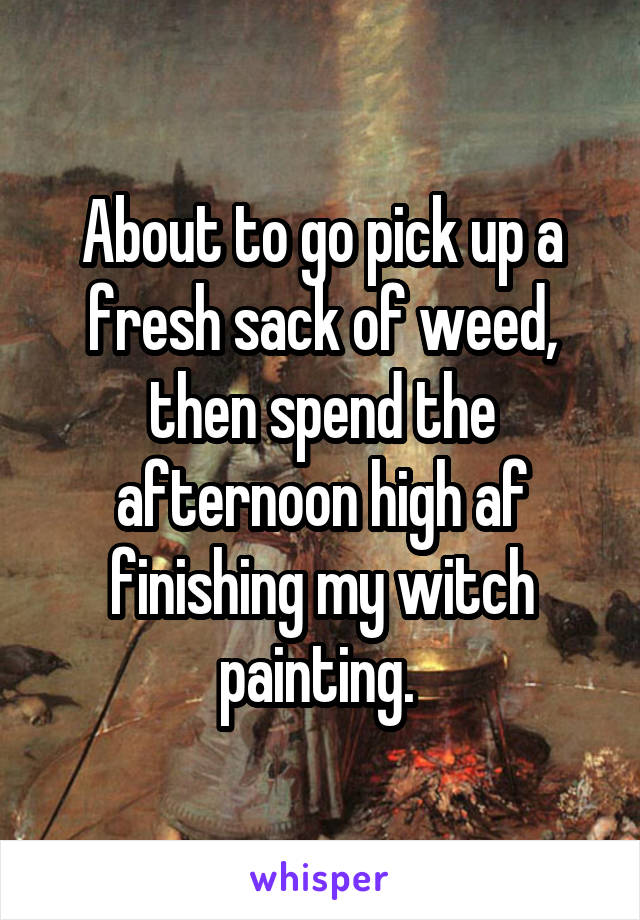 About to go pick up a fresh sack of weed, then spend the afternoon high af finishing my witch painting.