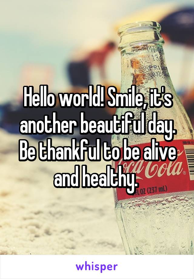 Hello world! Smile, it's another beautiful day. Be thankful to be alive and healthy.