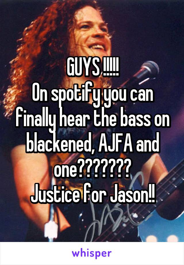 GUYS !!!!! On spotify you can finally hear the bass on blackened, AJFA and one??????? Justice for Jason!!