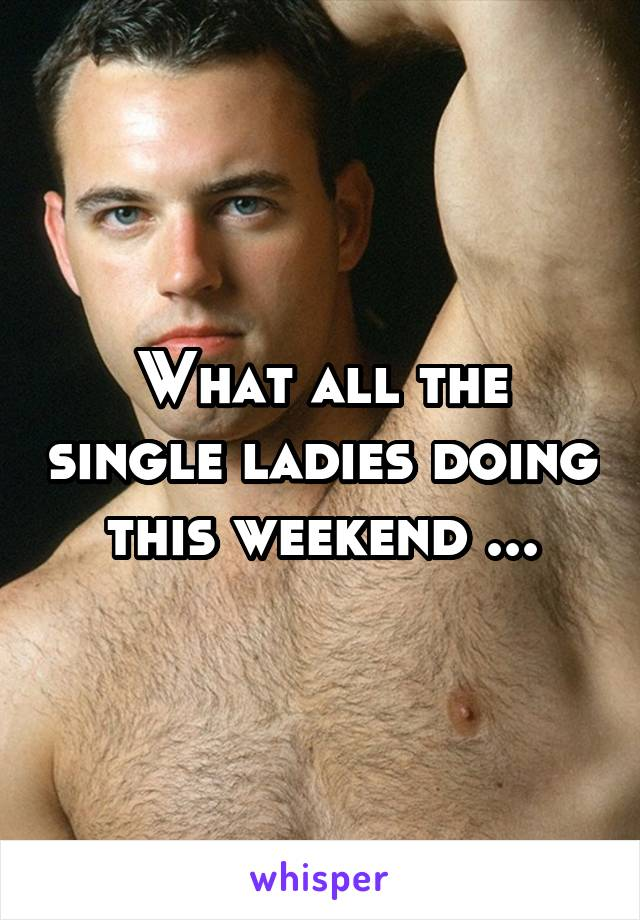 What all the single ladies doing this weekend ...
