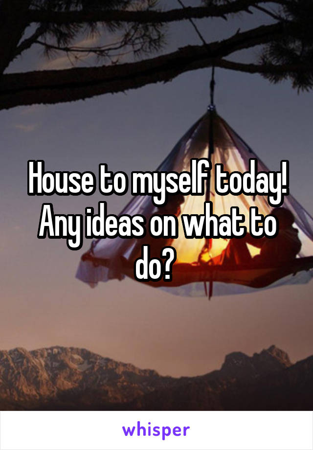 House to myself today! Any ideas on what to do?