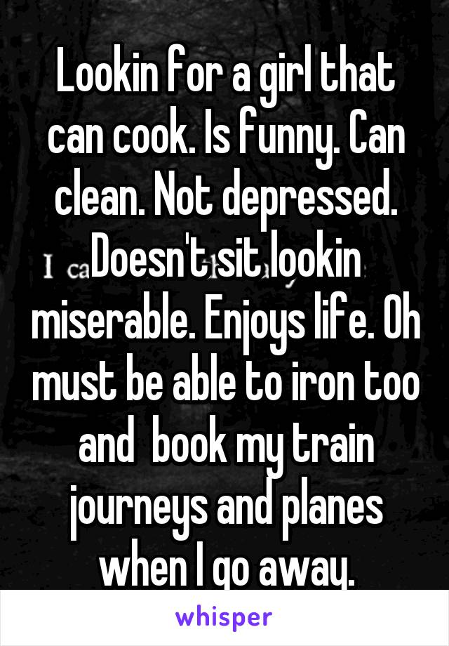 Lookin for a girl that can cook. Is funny. Can clean. Not depressed. Doesn't sit lookin miserable. Enjoys life. Oh must be able to iron too and  book my train journeys and planes when I go away.