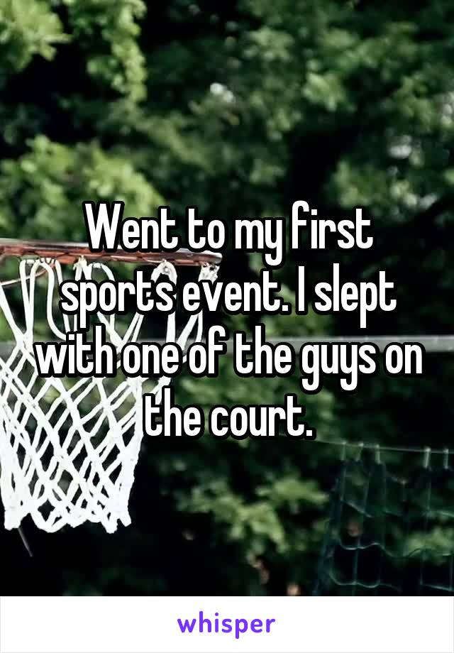 Went to my first sports event. I slept with one of the guys on the court.