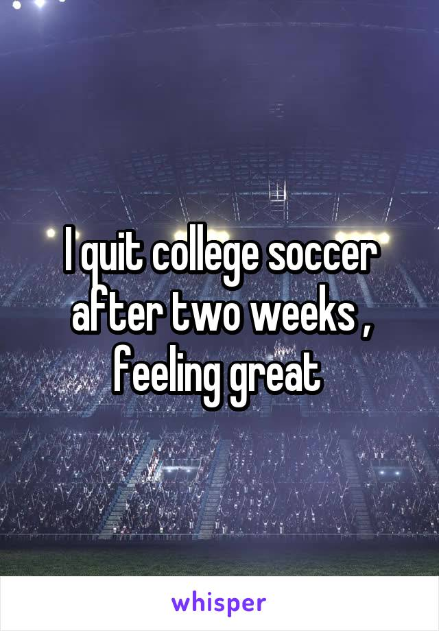 I quit college soccer after two weeks , feeling great