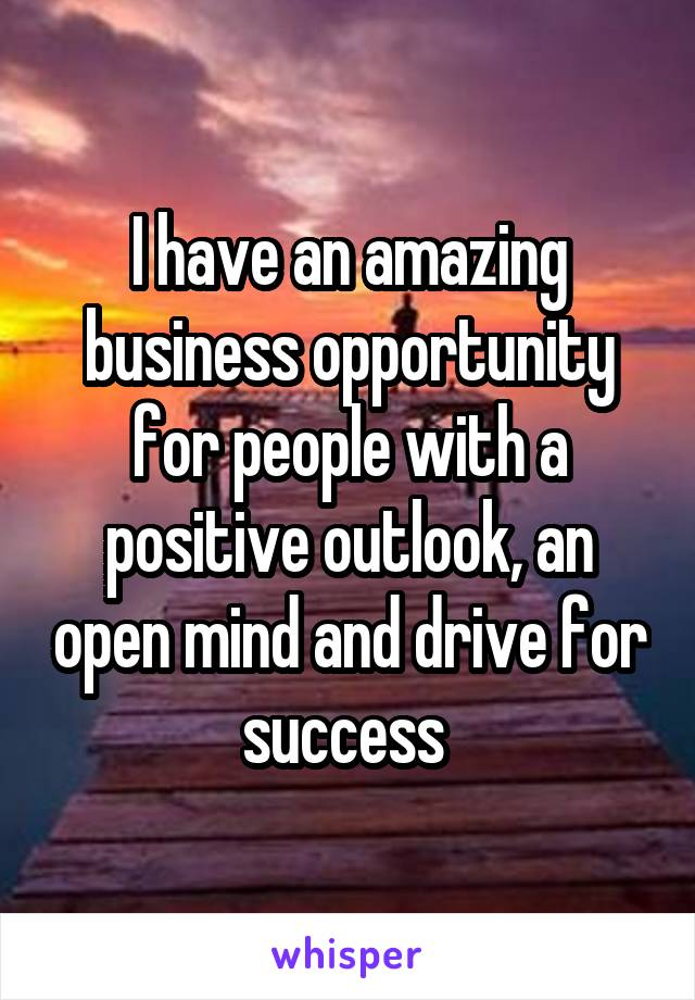 I have an amazing business opportunity for people with a positive outlook, an open mind and drive for success
