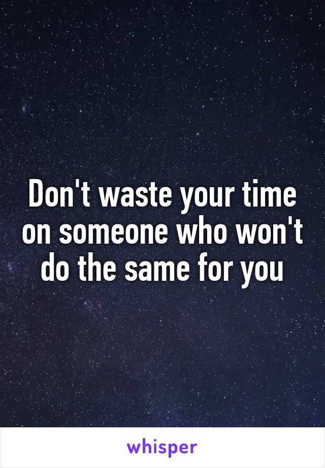 Don't waste your time on someone who won't do the same for you