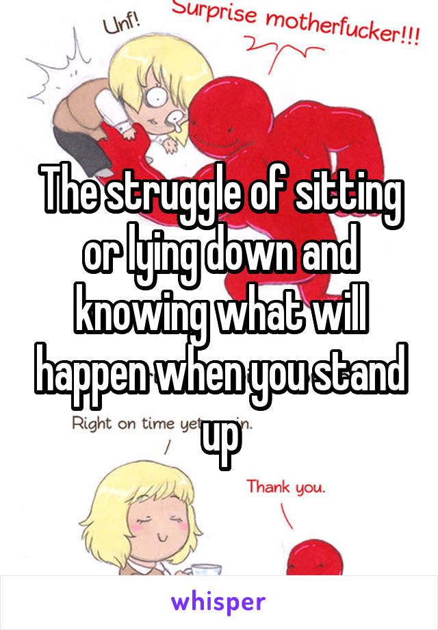 The struggle of sitting or lying down and knowing what will happen when you stand up