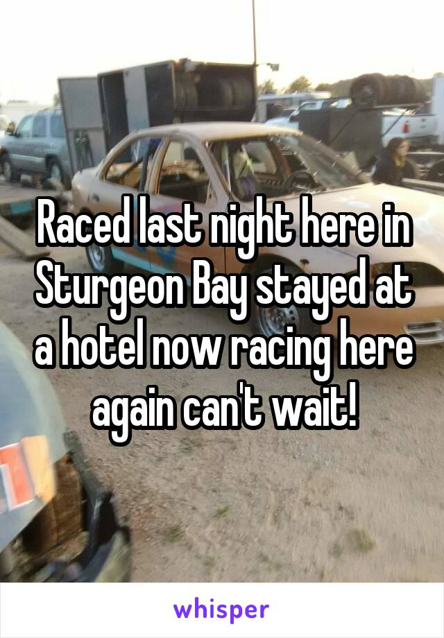 Raced last night here in Sturgeon Bay stayed at a hotel now racing here again can't wait!