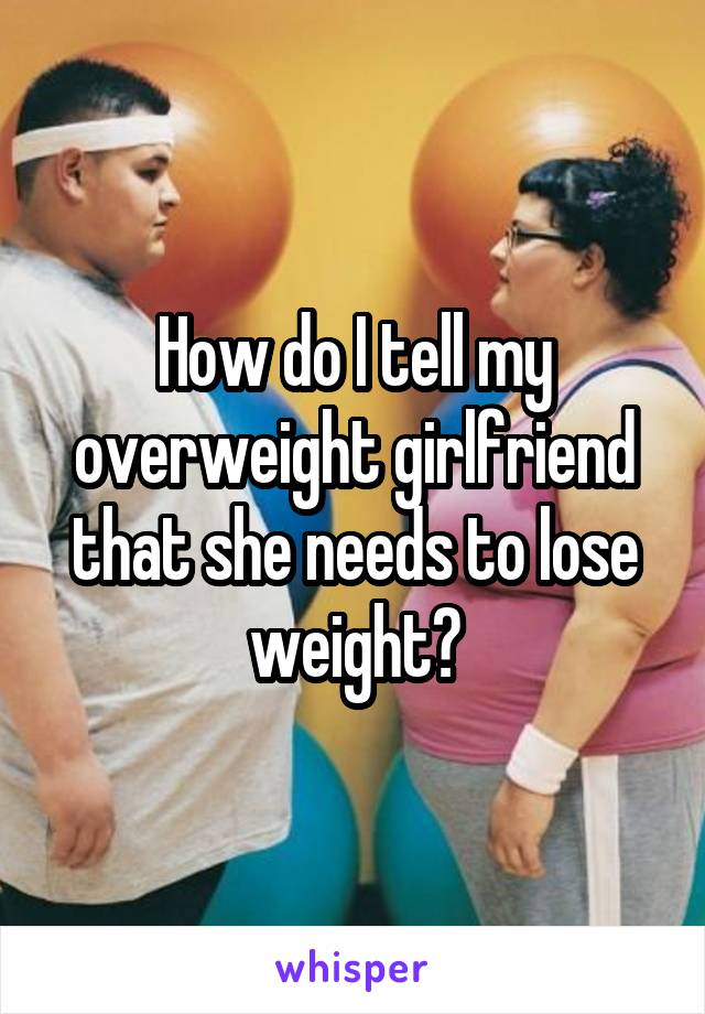 How do I tell my overweight girlfriend that she needs to lose weight?