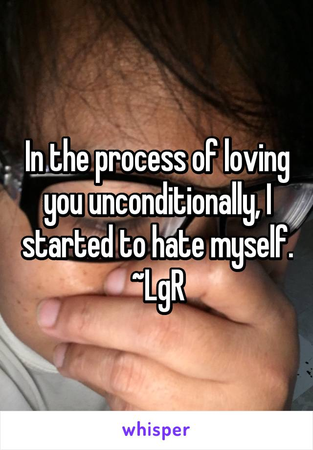 In the process of loving you unconditionally, I started to hate myself. ~LgR