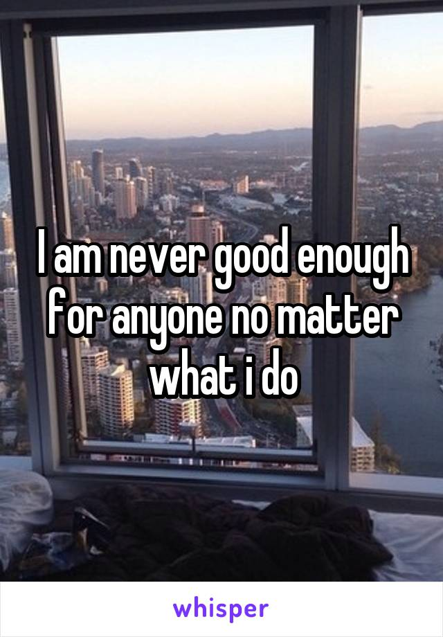 I am never good enough for anyone no matter what i do