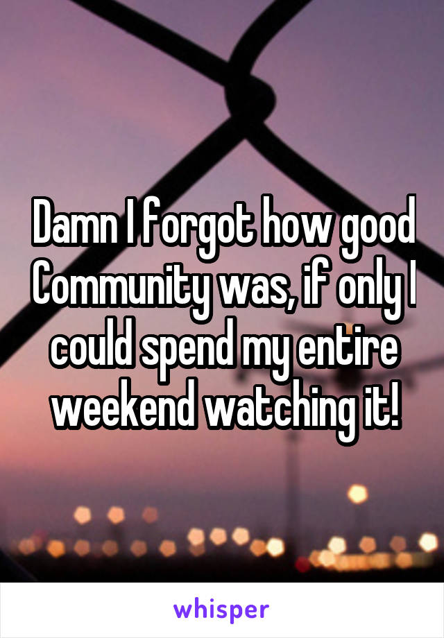 Damn I forgot how good Community was, if only I could spend my entire weekend watching it!