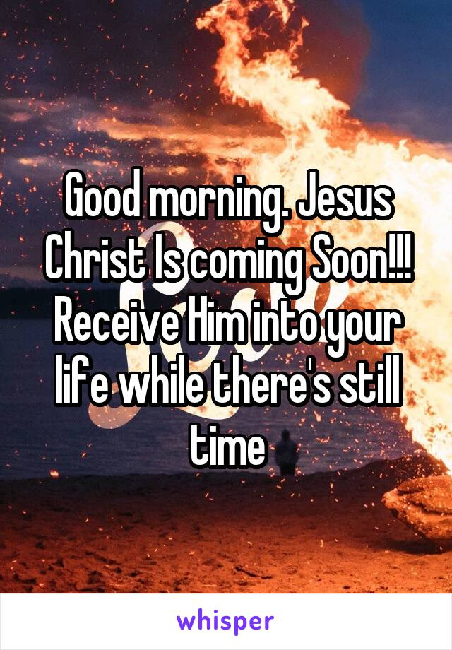 Good morning. Jesus Christ Is coming Soon!!! Receive Him into your life while there's still time