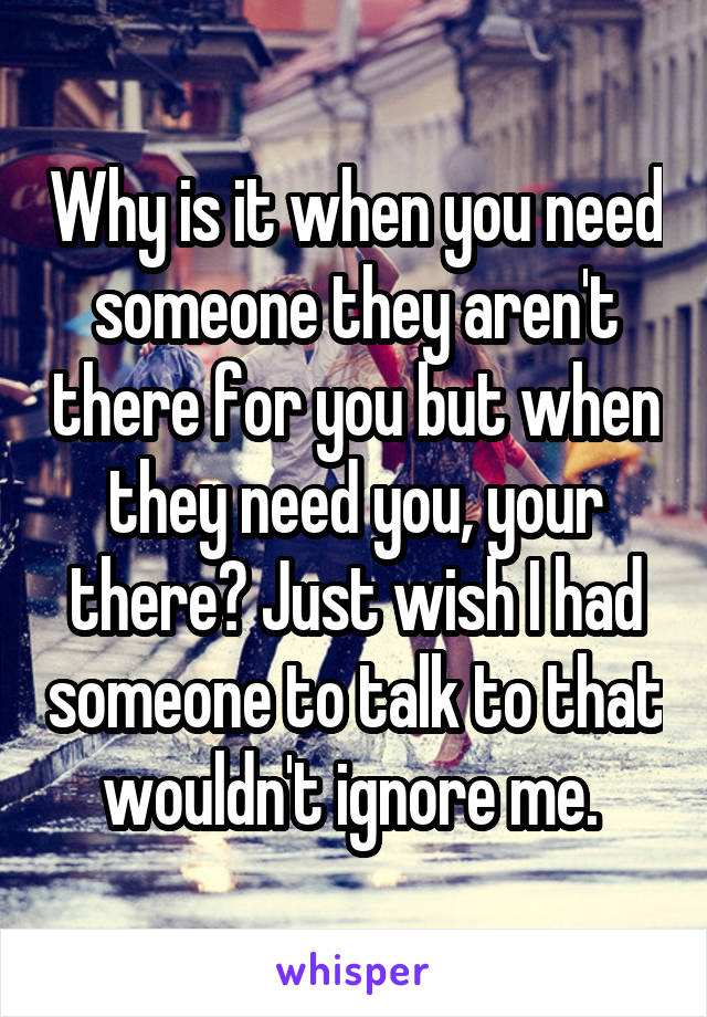 Why is it when you need someone they aren't there for you but when they need you, your there? Just wish I had someone to talk to that wouldn't ignore me.