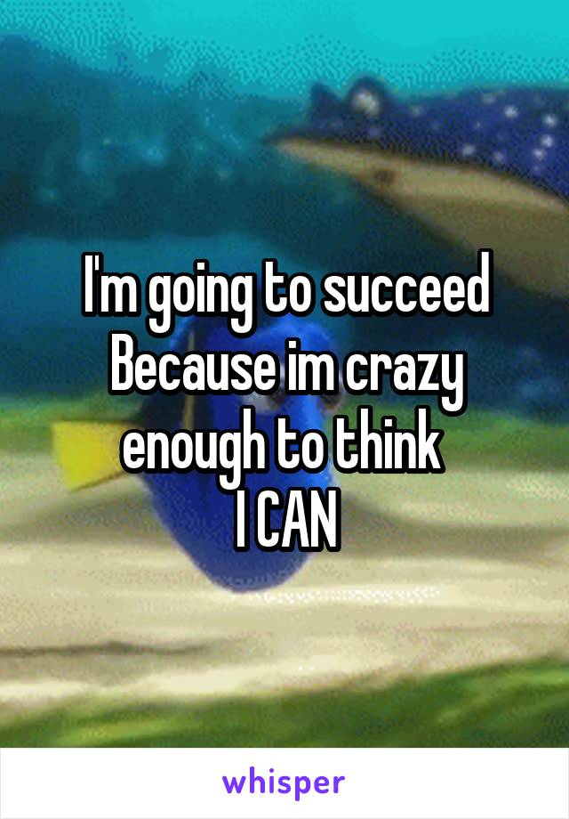 I'm going to succeed Because im crazy enough to think  I CAN
