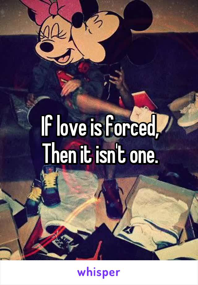 If love is forced, Then it isn't one.