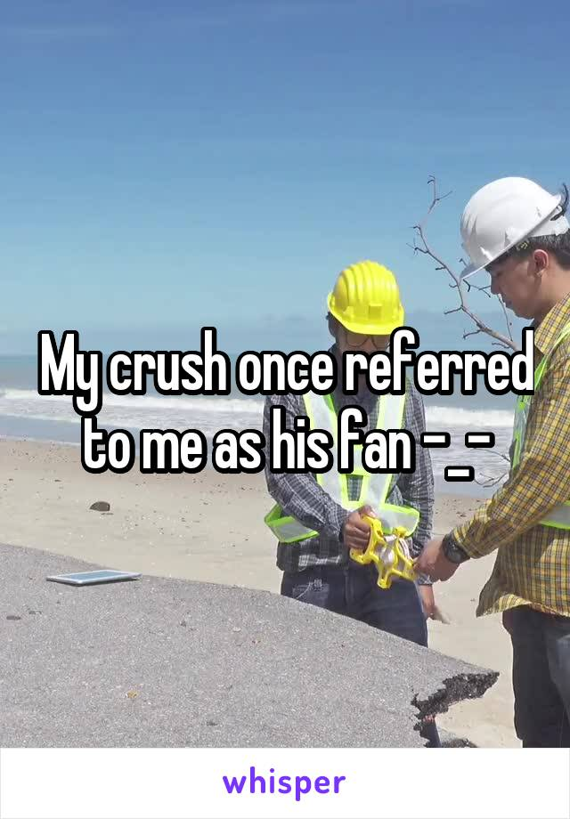 My crush once referred to me as his fan -_-