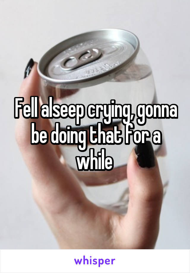 Fell alseep crying, gonna be doing that for a while
