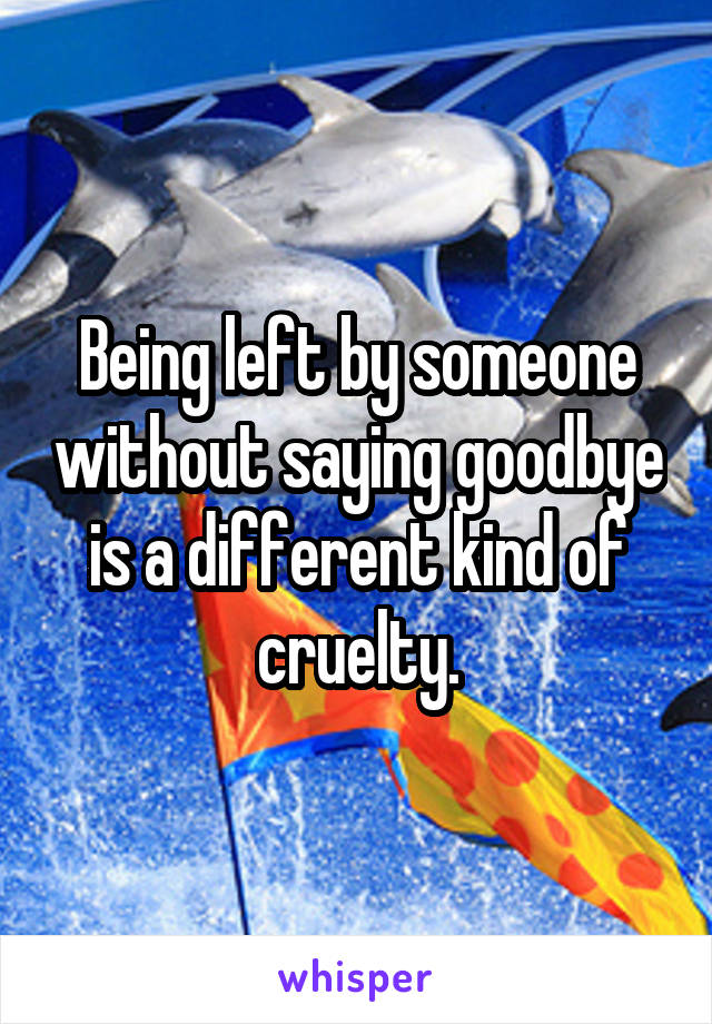 Being left by someone without saying goodbye is a different kind of cruelty.