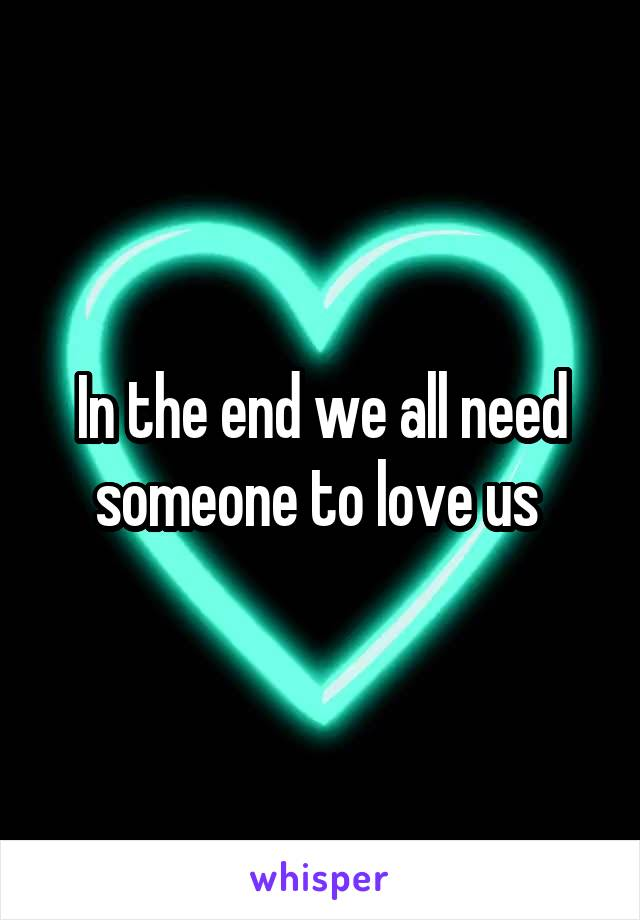 In the end we all need someone to love us