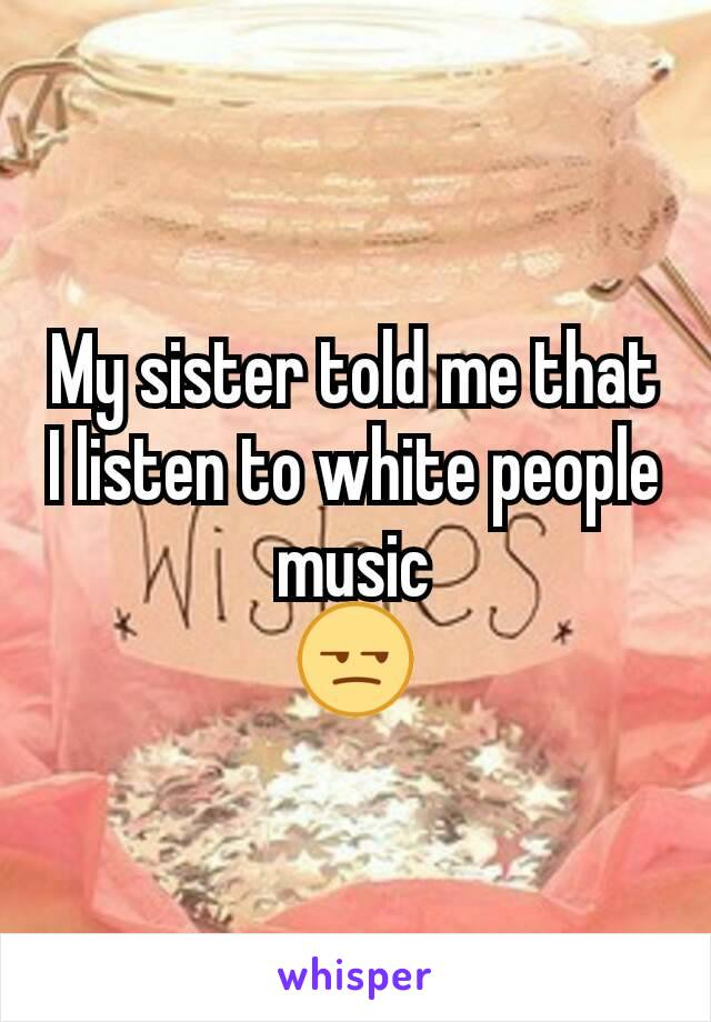 My sister told me that I listen to white people music 😒