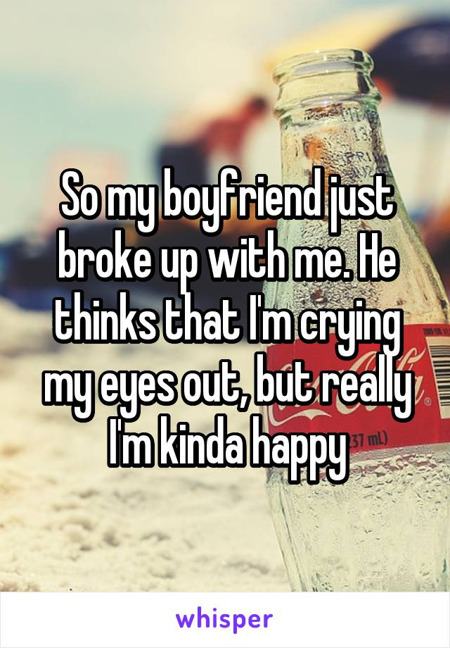 So my boyfriend just broke up with me. He thinks that I'm crying my eyes out, but really I'm kinda happy
