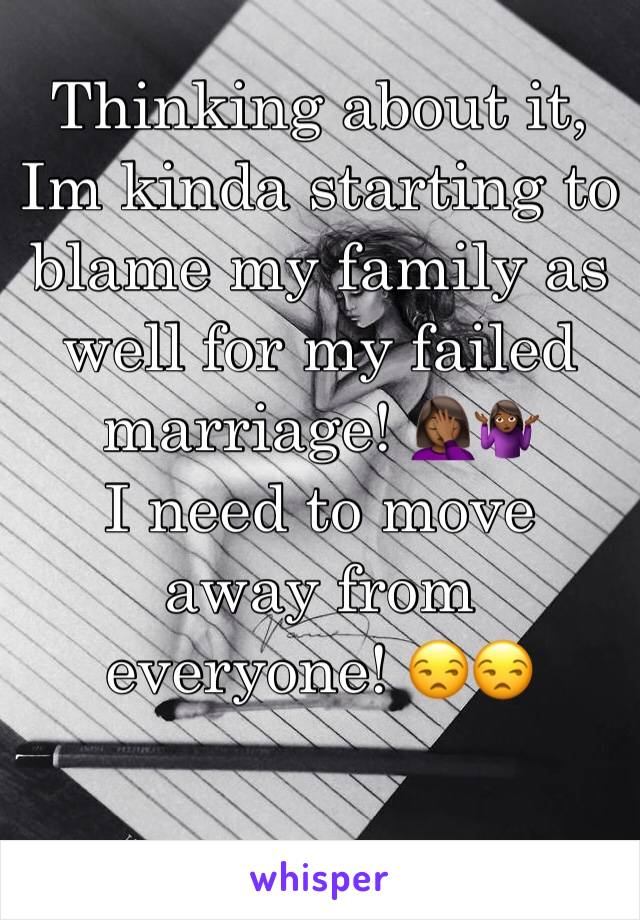 Thinking about it, Im kinda starting to blame my family as well for my failed marriage! 🤦🏾‍♀️🤷🏾‍♀️ I need to move away from everyone! 😒😒