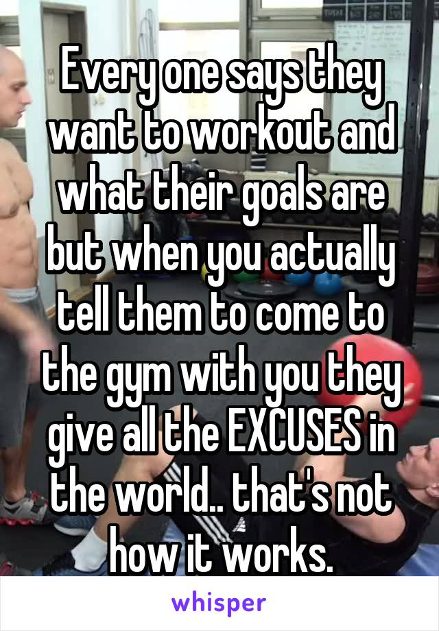Every one says they want to workout and what their goals are but when you actually tell them to come to the gym with you they give all the EXCUSES in the world.. that's not how it works.