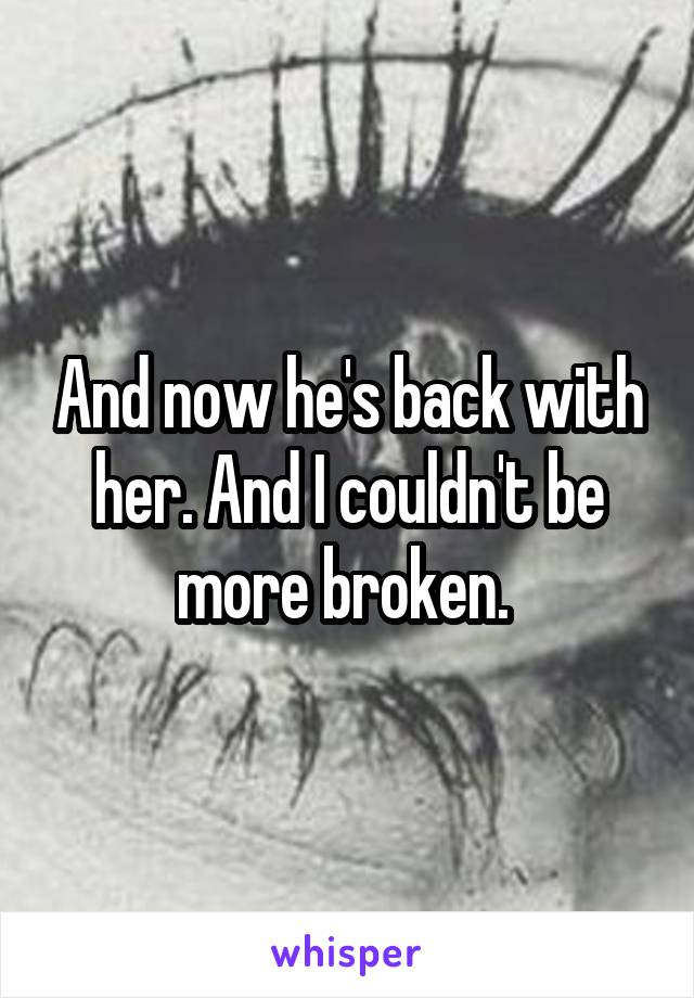 And now he's back with her. And I couldn't be more broken.