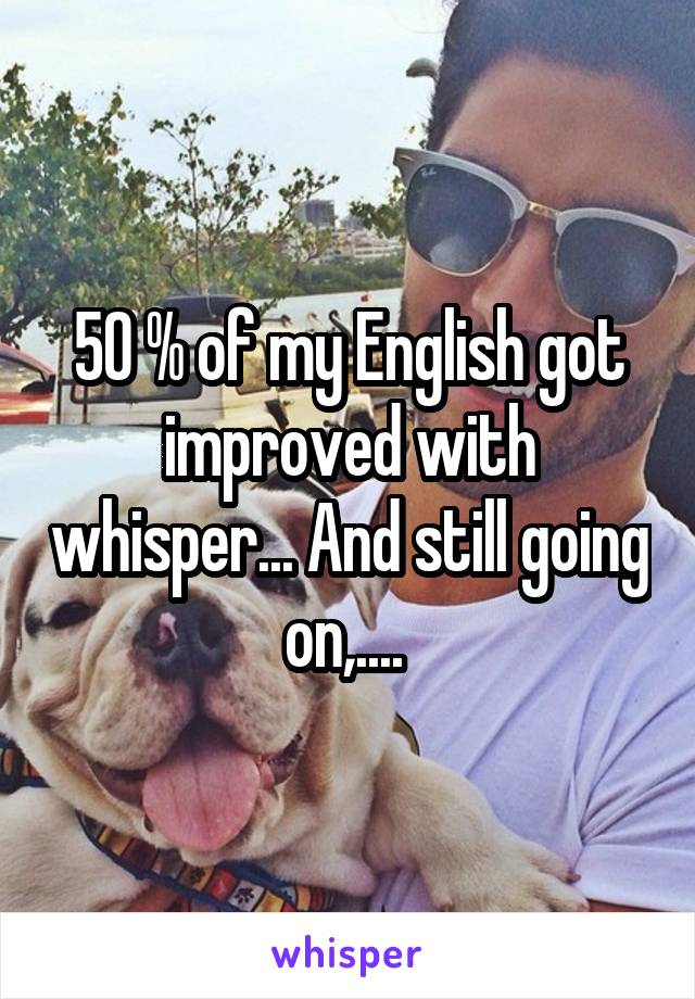 50 % of my English got improved with whisper... And still going on,....