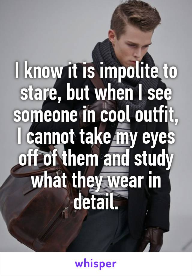 I know it is impolite to stare, but when I see someone in cool outfit, I cannot take my eyes off of them and study what they wear in detail.