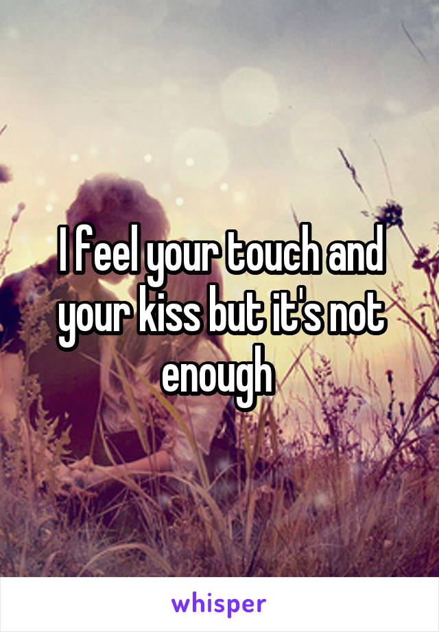 I feel your touch and your kiss but it's not enough