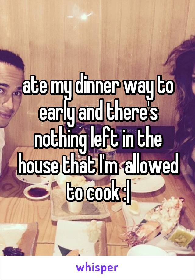 ate my dinner way to early and there's nothing left in the house that I'm  allowed to cook :|