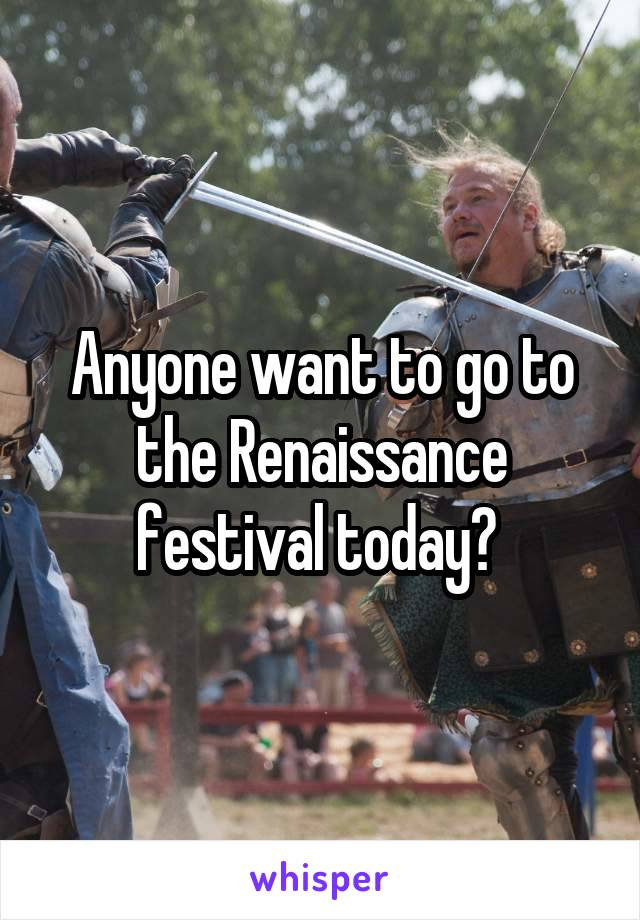 Anyone want to go to the Renaissance festival today?