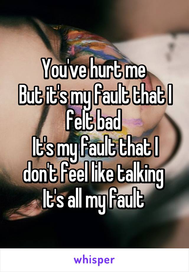 You've hurt me  But it's my fault that I felt bad  It's my fault that I don't feel like talking  It's all my fault