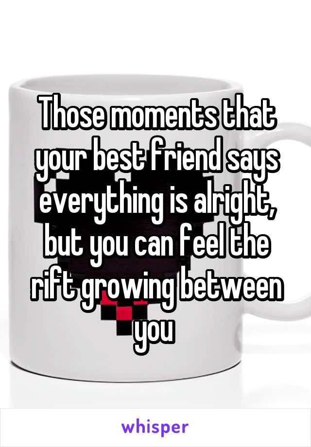 Those moments that your best friend says everything is alright, but you can feel the rift growing between you