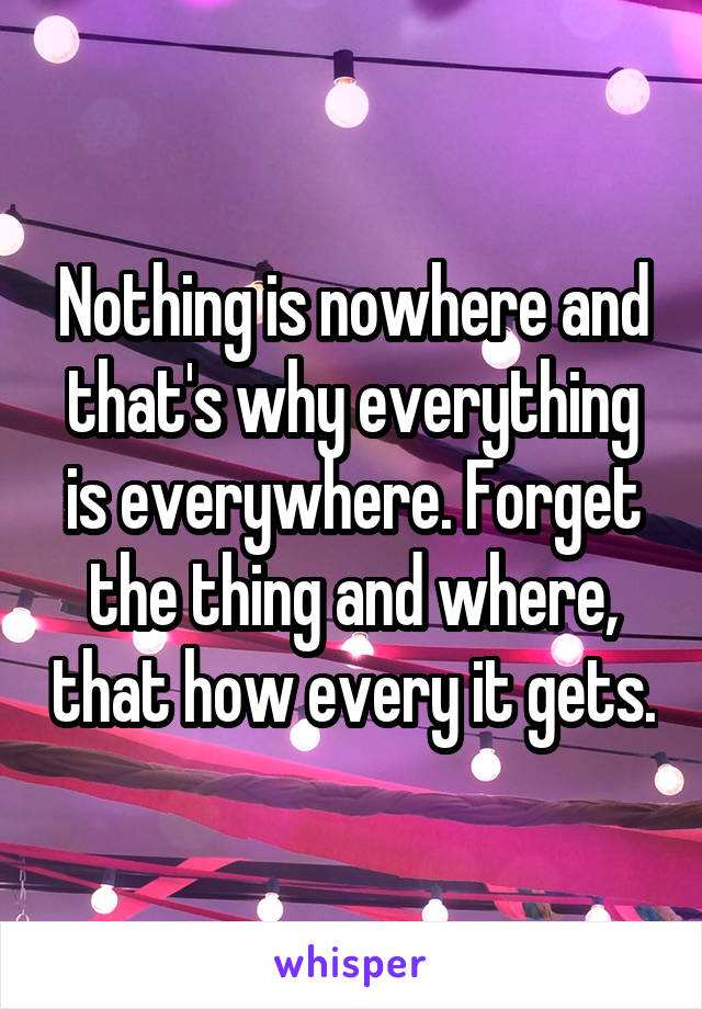 Nothing is nowhere and that's why everything is everywhere. Forget the thing and where, that how every it gets.