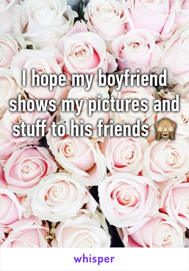 I hope my boyfriend shows my pictures and stuff to his friends 🙈